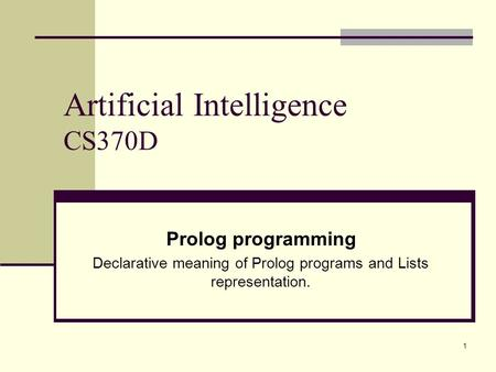 1 Artificial Intelligence CS370D Prolog programming Declarative meaning of Prolog programs and Lists representation.