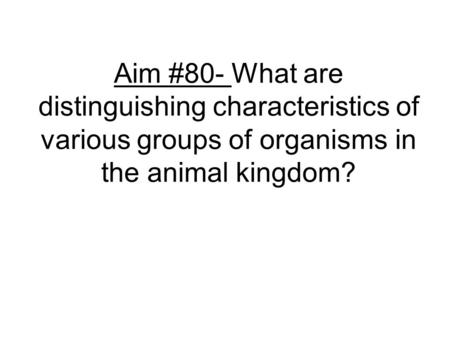 Aim #80- What are distinguishing characteristics of various groups of organisms in the animal kingdom?