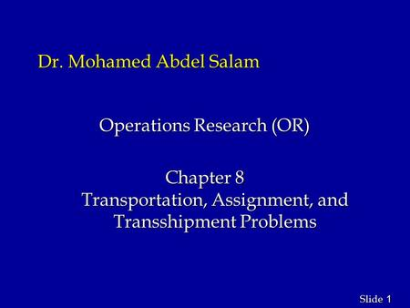 1 1 Slide Dr. Mohamed Abdel Salam Operations Research (OR) Chapter 8 Transportation, Assignment, and Transshipment Problems.