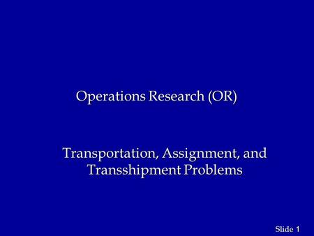 1 1 Slide Operations Research (OR) Transportation, Assignment, and Transshipment Problems.