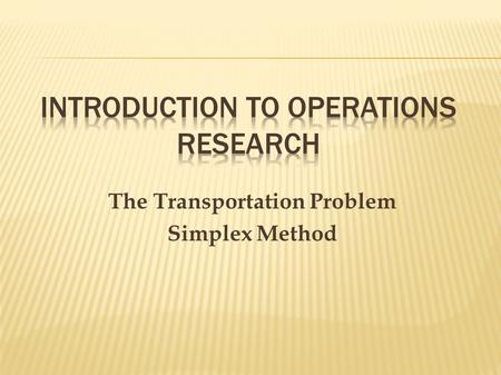 The Transportation Problem Simplex Method Remember our initial transportation problem with the associated cost to send a unit from the factory to each.