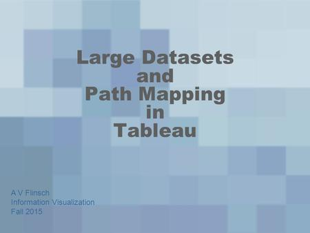 Large Datasets and Path Mapping in Tableau A V Flinsch Information Visualization Fall 2015.