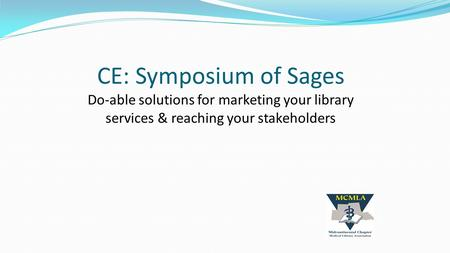 CE: Symposium of Sages Do-able solutions for marketing your library services & reaching your stakeholders.