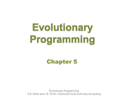 Evolutionary Programming A.E. Eiben and J.E. Smith, Introduction to Evolutionary Computing Chapter 5.