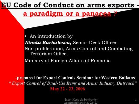 Export Controls Seminar for Western Balkans May 22- 23, 2006 1 EU Code of Conduct on arms exports - a paradigm or a panacea ? An introduction by Nineta.