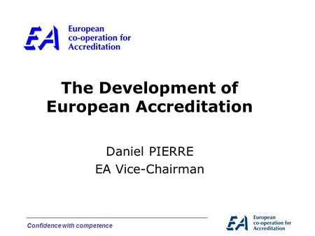 Confidence with competence The Development of European Accreditation Daniel PIERRE EA Vice-Chairman.