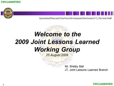1 UNCLASSIFIED Welcome to the 2009 Joint Lessons Learned Working Group 25 August 2009 Operational Plans and Joint Force Development Directorate (J-7),