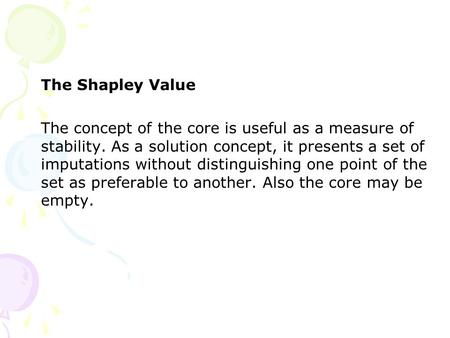 The Shapley Value The concept of the core is useful as a measure of stability. As a solution concept, it presents a set of imputations without distinguishing.