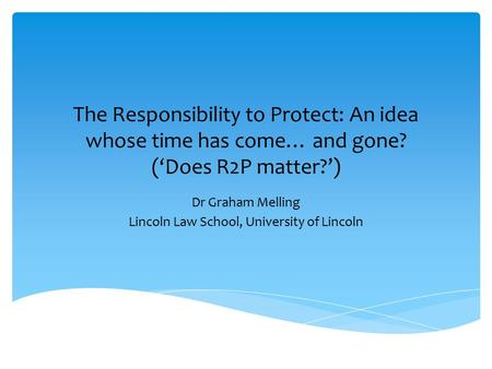 The Responsibility to Protect: An idea whose time has come… and gone? ('Does R2P matter?') Dr Graham Melling Lincoln Law School, University of Lincoln.