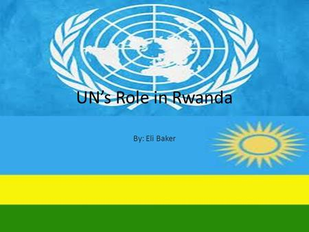 UN's Role in Rwanda By: Eli Baker. UNITED NATIONS ASSISTANCE MISSION FOR RWANDA UNAMIR October 1993 – March 1996 was originally established to help implement.