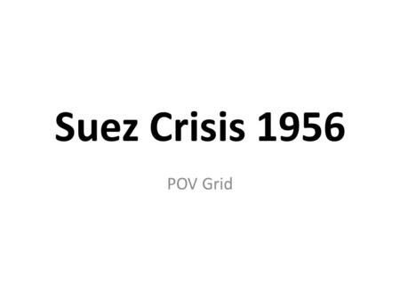 Suez Crisis 1956 POV Grid. EGYPT Reactions to rise of Egyptian nationalism and elevation of Nasser to president Popular support for ousting King Farouk.