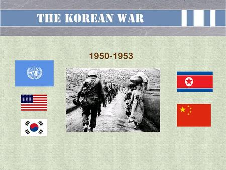 The Korean War 1950-1953. TERMINAL LEARNING OBJECTIVE ACTION: Deliver a brief overview of the Korean War CONDITION: In a classroom setting, given a forty-five.