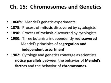 Ch. 15: Chromosomes and Genetics 1860's: Mendel's genetic experiments 1875: Process of mitosis discovered by cytologists 1890: Process of meiosis discovered.