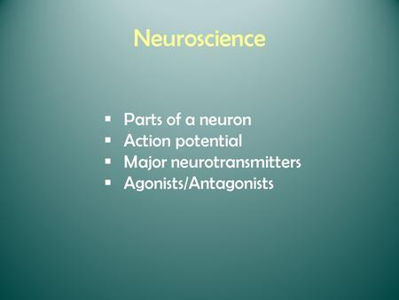 Neuroscience  Parts of a neuron  Action potential  Major neurotransmitters  Agonists/Antagonists.
