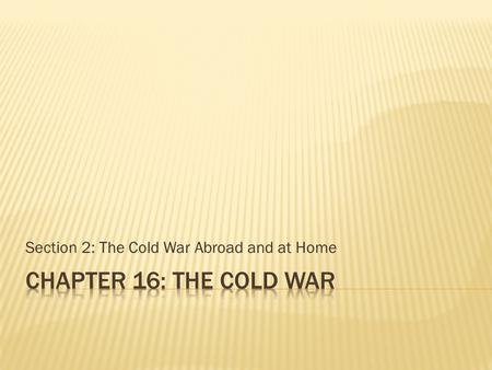 Section 2: The Cold War Abroad and at Home.  Objectives:  Explain how the Marshall Plan, Berlin airlift, and the creation of NATO helped achieve American.