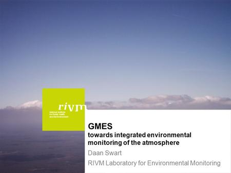 National Institute for Public Health and the Environment GMES towards integrated environmental monitoring of the atmosphere Daan Swart RIVM Laboratory.
