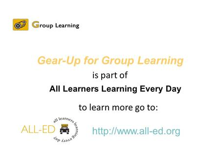 All Learners Learning Every Day  Gear-Up for Group Learning is part of to learn more go to: