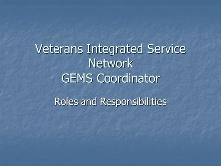 Veterans Integrated Service Network GEMS Coordinator Roles and Responsibilities.