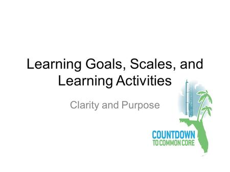 Learning Goals, Scales, and Learning Activities Clarity and Purpose.