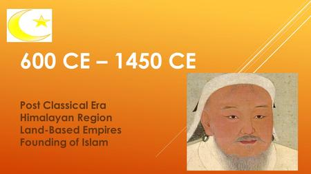 600 CE – 1450 CE Post Classical Era Himalayan Region Land-Based Empires Founding of Islam.