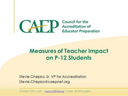 CONNECT WITH CAEP |  | Measures of Teacher Impact on P-12 Students Stevie Chepko, Sr. VP for Accreditation.
