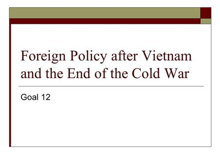 Foreign Policy after Vietnam and the End of the Cold War Goal 12.