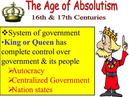  System of government King or Queen has complete control over government & its people  Autocracy  Centralized Government  Nation states.