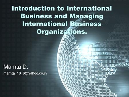 1 Introduction to International Business and Managing International Business Organizations. Mamta D.