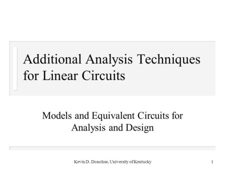 Kevin D. Donohue, University of Kentucky1 Additional Analysis Techniques for Linear Circuits Models and Equivalent Circuits for Analysis and Design.