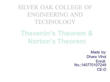 Thevenin's Theorem & Norton's Theorem Made by: Dhara Vihol Enroll. No.:140770107249 CE-D SILVER OAK COLLEGE OF ENGINEERING AND TECHNOLOGY.