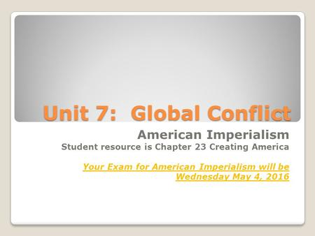 Unit 7: Global Conflict American Imperialism Student resource is Chapter 23 Creating America Your Exam for American Imperialism will be Wednesday May 4,