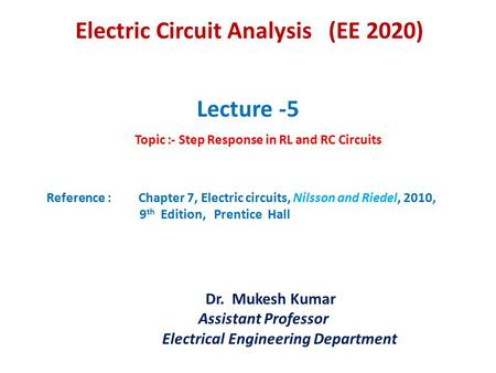 Lecture -5 Topic :- Step Response in RL and RC Circuits Reference : Chapter 7, Electric circuits, Nilsson and Riedel, 2010, 9 th Edition, Prentice Hall.