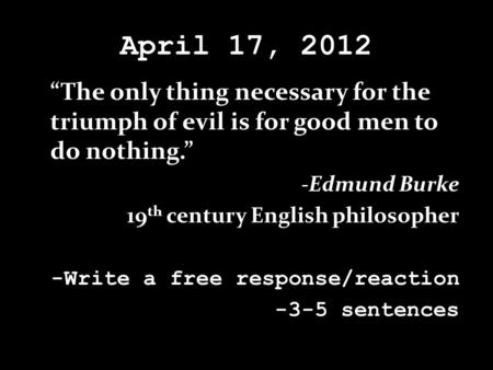 "April 17, 2012 ""The only thing necessary for the triumph of evil is for good men to do nothing."" -Edmund Burke 19 th century English philosopher -Write."