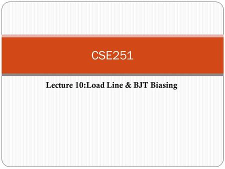 Lecture 10:Load Line & BJT Biasing CSE251. DC Biasing To establish a constant dc collector current in the BJT. Biasing is required to operate the transistor.