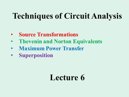 Source Transformations Thevenin and Norton Equivalents Maximum Power Transfer Superposition Lecture 6 Techniques of Circuit Analysis.