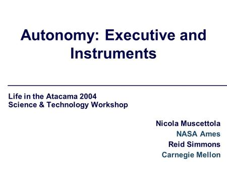 Autonomy: Executive and Instruments Life in the Atacama 2004 Science & Technology Workshop Nicola Muscettola NASA Ames Reid Simmons Carnegie Mellon.