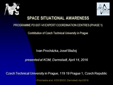 I.Prochazka,et al, KOM ESOC, Darmstadt, April 2016 SPACE SITUATIONAL AWARENESS PROGRAMME P2-SST-VII EXPERT COORDINATION CENTRES (PHASE 1) Contribution.