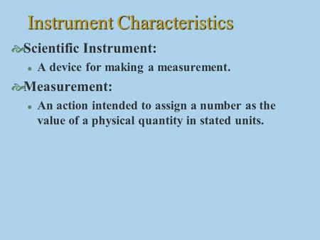 Instrument Characteristics  Scientific Instrument: l A device for making a measurement.  Measurement: l An action intended to assign a number as the.