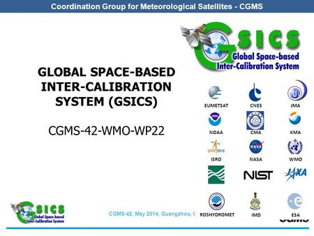 CGMS-42, May 2014, Guangzhou, China Coordination Group for Meteorological Satellites - CGMS GLOBAL SPACE-BASED INTER-CALIBRATION SYSTEM (GSICS) CGMS-42-WMO-WP22.