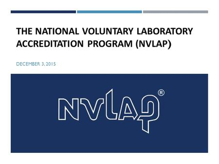 THE NATIONAL VOLUNTARY LABORATORY ACCREDITATION PROGRAM (NVLAP ) DECEMBER 3, 2015.