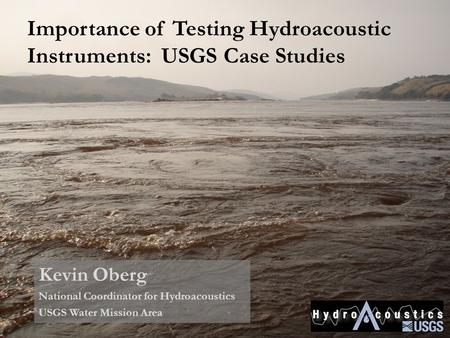 Importance of Testing Hydroacoustic Instruments: USGS Case Studies Kevin Oberg National Coordinator for Hydroacoustics USGS Water Mission Area.