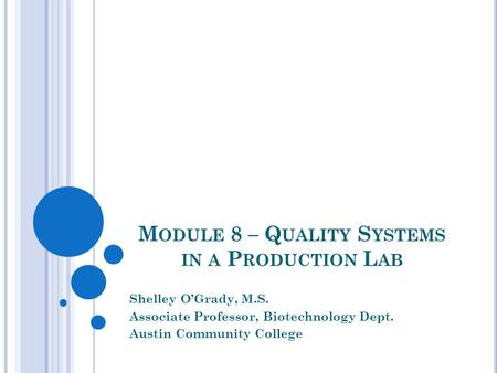 M ODULE 8 – Q UALITY S YSTEMS IN A P RODUCTION L AB Shelley O'Grady, M.S. Associate Professor, Biotechnology Dept. Austin Community College.