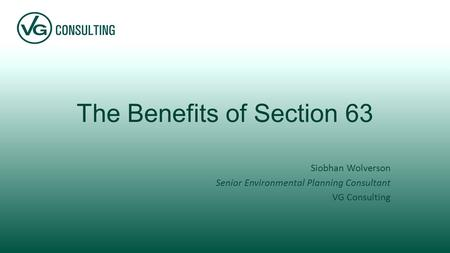 The Benefits of Section 63 Siobhan Wolverson Senior Environmental Planning Consultant VG Consulting.