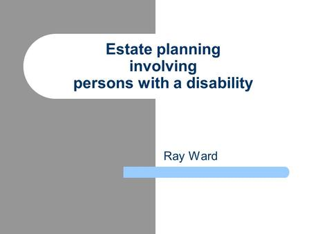 Ray Ward Estate planning involving persons with a disability.