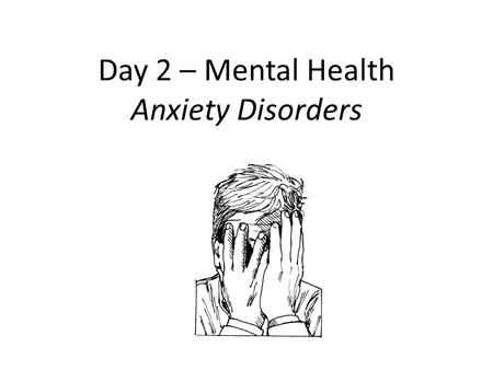Day 2 – Mental Health Anxiety Disorders. Kick-Off – Answer these questions about yourself. Name at least two of your External Fears (Ex: Heights, Flying,