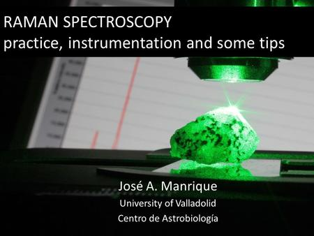 RAMAN SPECTROSCOPY practice, instrumentation and some tips José A. Manrique University of Valladolid Centro de Astrobiología.