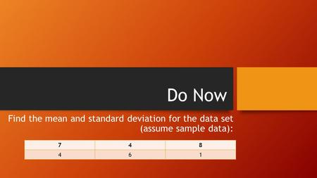 Do Now Find the mean and standard deviation for the data set (assume sample data): 748 461.