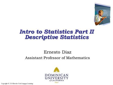 Copyright © 2016 Brooks/Cole Cengage Learning Intro to Statistics Part II Descriptive Statistics Intro to Statistics Part II Descriptive Statistics Ernesto.
