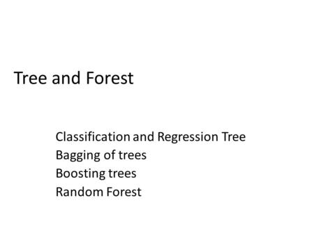 Tree and Forest Classification and Regression Tree Bagging of trees Boosting trees Random Forest.