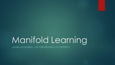 Manifold Learning JAMES MCQUEEN – UW DEPARTMENT OF STATISTICS.